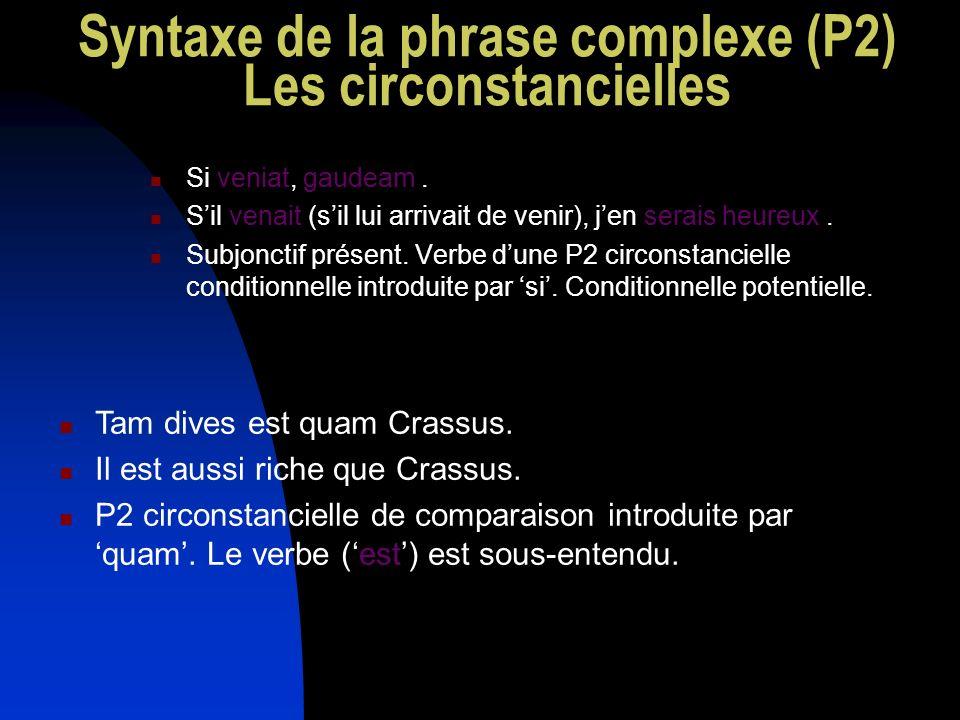 Syntaxe de la phrase complexe (P2) Les circonstancielles Si veniat, gaudeam. Sil venait (sil lui arrivait de venir), jen serais heureux. Subjonctif pr