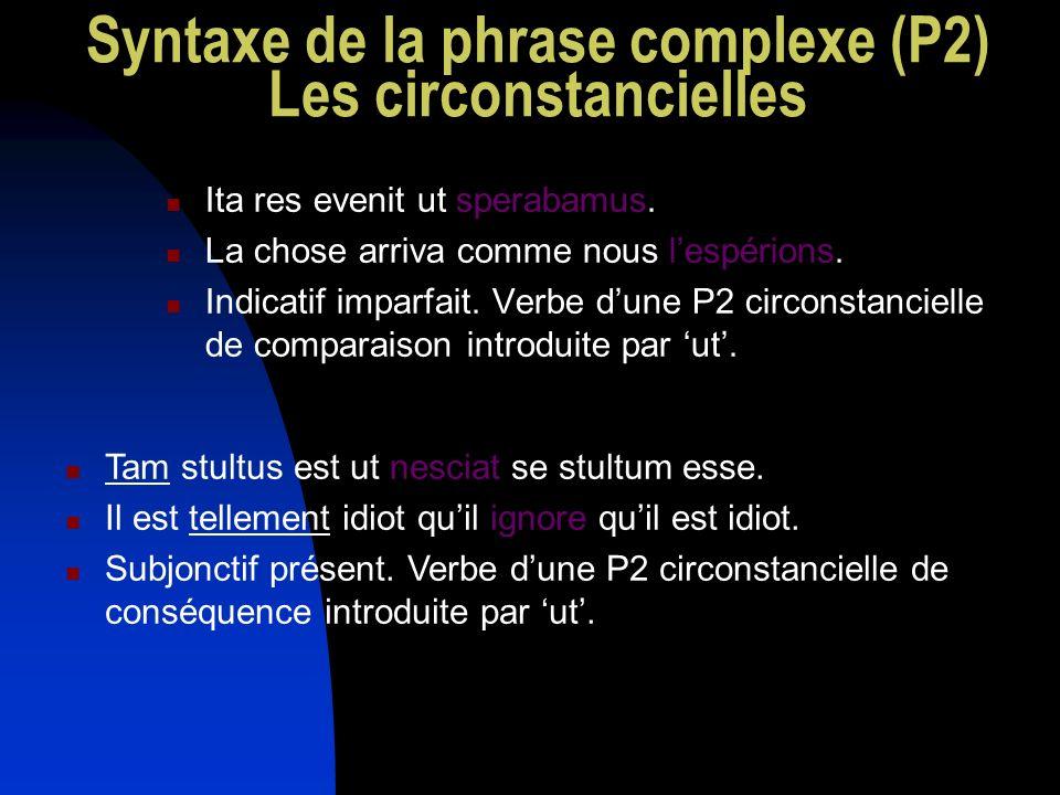 Syntaxe de la phrase complexe (P2) Les circonstancielles Ita res evenit ut sperabamus. La chose arriva comme nous lespérions. Indicatif imparfait. Ver