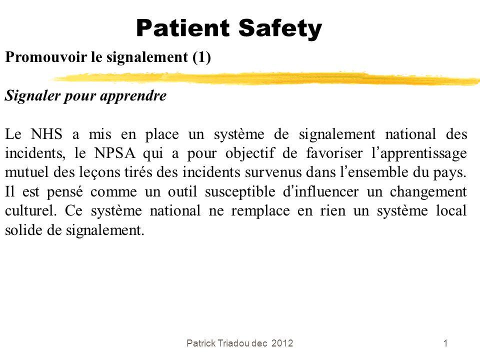 Patrick Triadou dec 20122 Patient Safety Promouvoir le signalement (2) Signaler pour apprendre Tous les rapports rentrés dans le NRLS (National Reporting and Learning System) sont rendus anonymes.