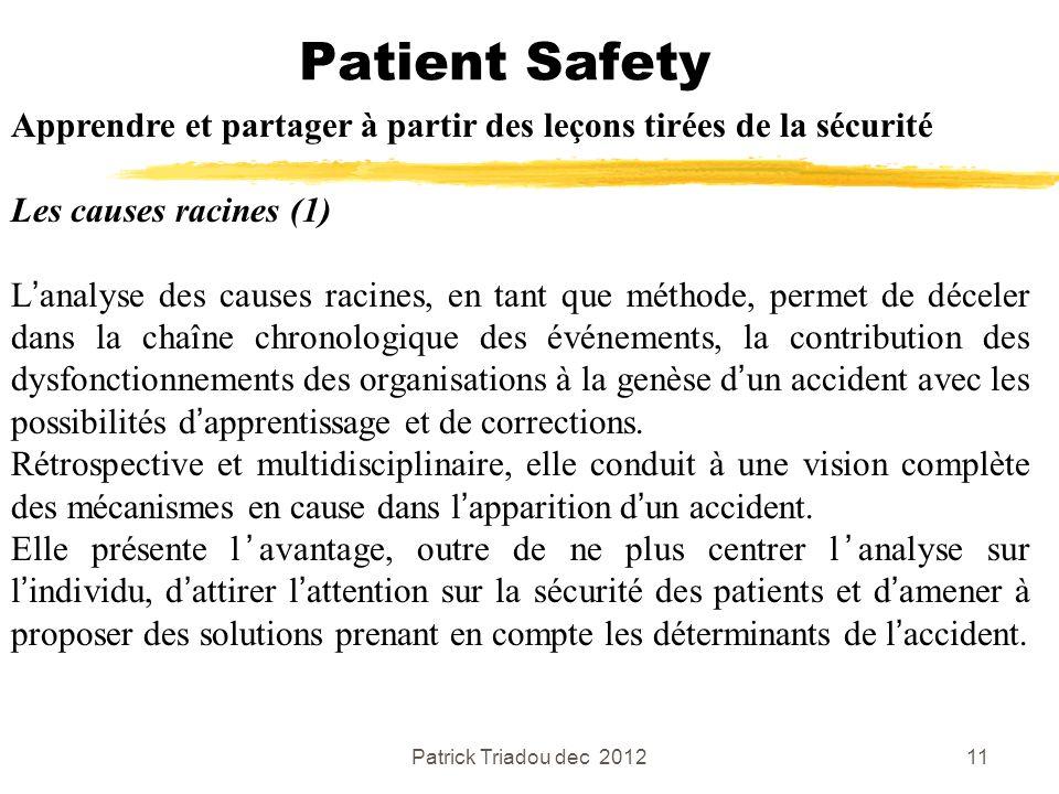 Patrick Triadou dec 201211 Patient Safety Apprendre et partager à partir des leçons tirées de la sécurité Les causes racines (1) Lanalyse des causes r