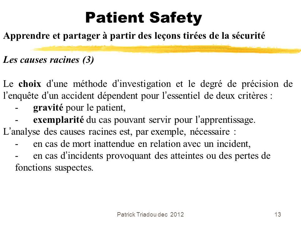 Patrick Triadou dec 201213 Patient Safety Apprendre et partager à partir des leçons tirées de la sécurité Les causes racines (3) Le choix dune méthode