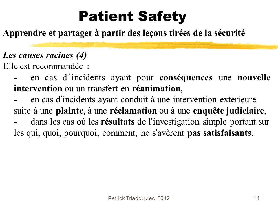 Patrick Triadou dec 201214 Patient Safety Apprendre et partager à partir des leçons tirées de la sécurité Les causes racines (4) Elle est recommandée