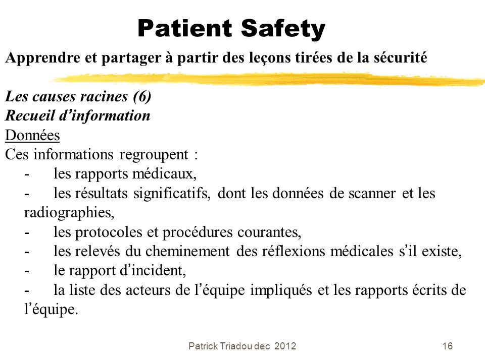 Patrick Triadou dec 201216 Patient Safety Apprendre et partager à partir des leçons tirées de la sécurité Les causes racines (6) Recueil dinformation