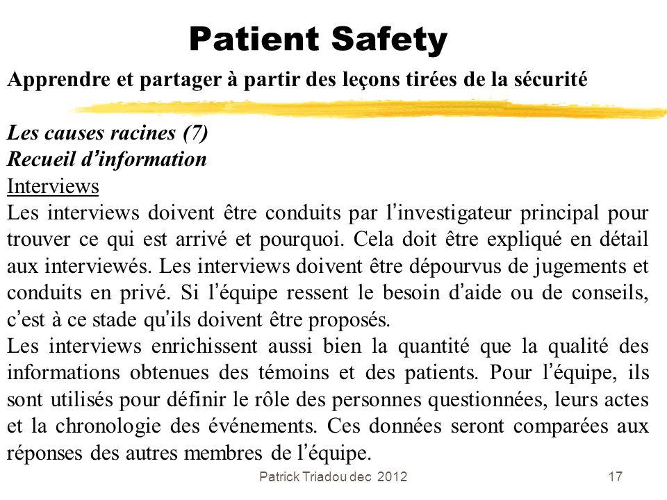 Patrick Triadou dec 201217 Patient Safety Apprendre et partager à partir des leçons tirées de la sécurité Les causes racines (7) Recueil dinformation