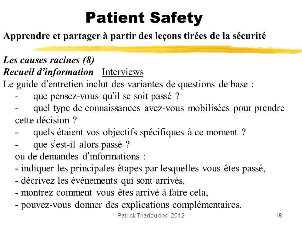 Patrick Triadou dec 201218 Patient Safety Apprendre et partager à partir des leçons tirées de la sécurité Les causes racines (8) Recueil dinformation