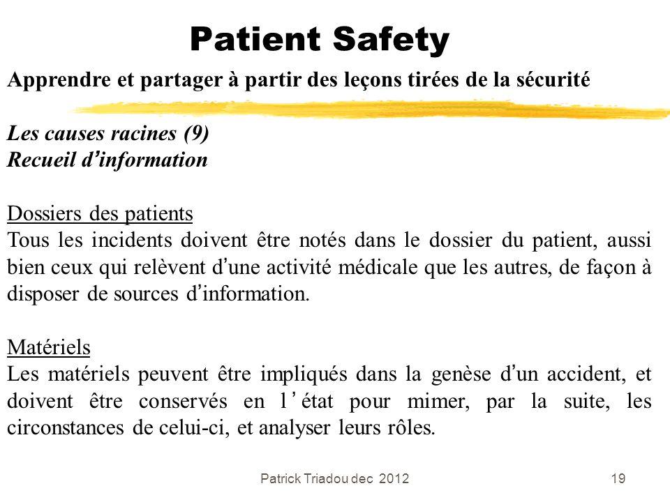 Patrick Triadou dec 201219 Patient Safety Apprendre et partager à partir des leçons tirées de la sécurité Les causes racines (9) Recueil dinformation