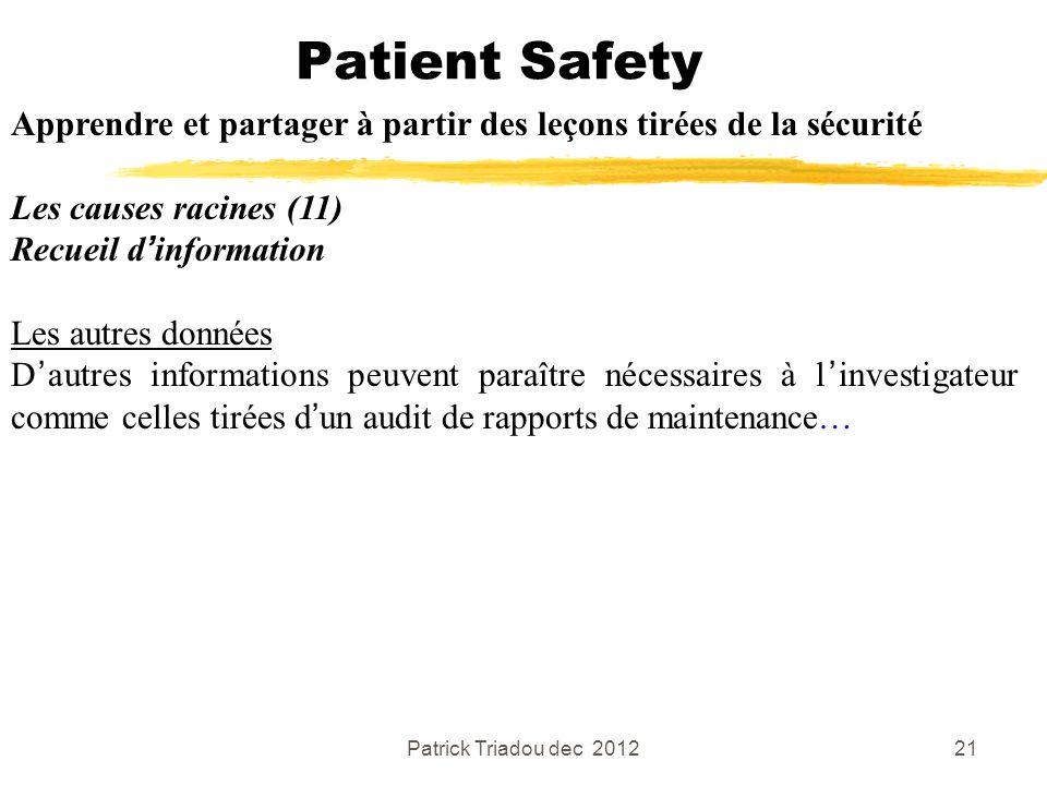 Patrick Triadou dec 201221 Patient Safety Apprendre et partager à partir des leçons tirées de la sécurité Les causes racines (11) Recueil dinformation