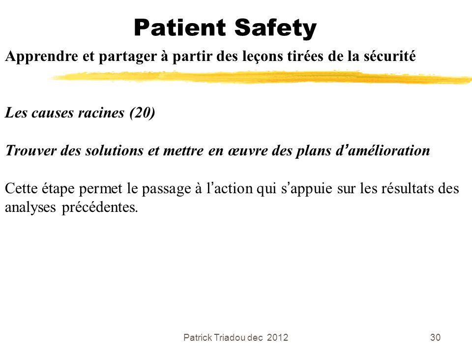 Patrick Triadou dec 201230 Patient Safety Apprendre et partager à partir des leçons tirées de la sécurité Les causes racines (20) Trouver des solution