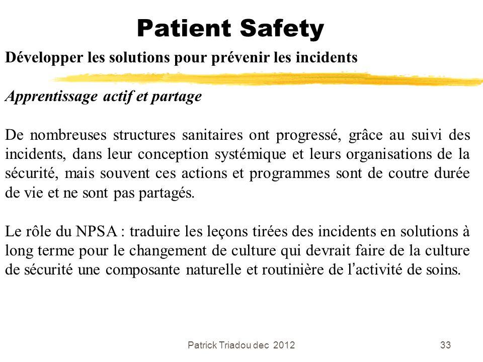 Patrick Triadou dec 201233 Patient Safety Développer les solutions pour prévenir les incidents Apprentissage actif et partage De nombreuses structures