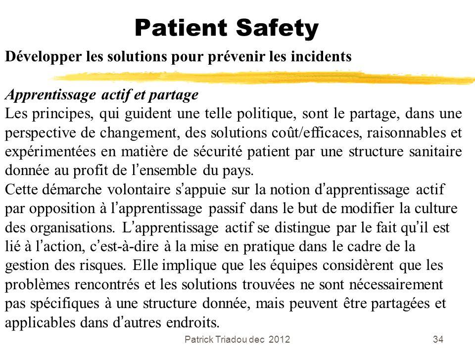 Patrick Triadou dec 201234 Patient Safety Développer les solutions pour prévenir les incidents Apprentissage actif et partage Les principes, qui guide