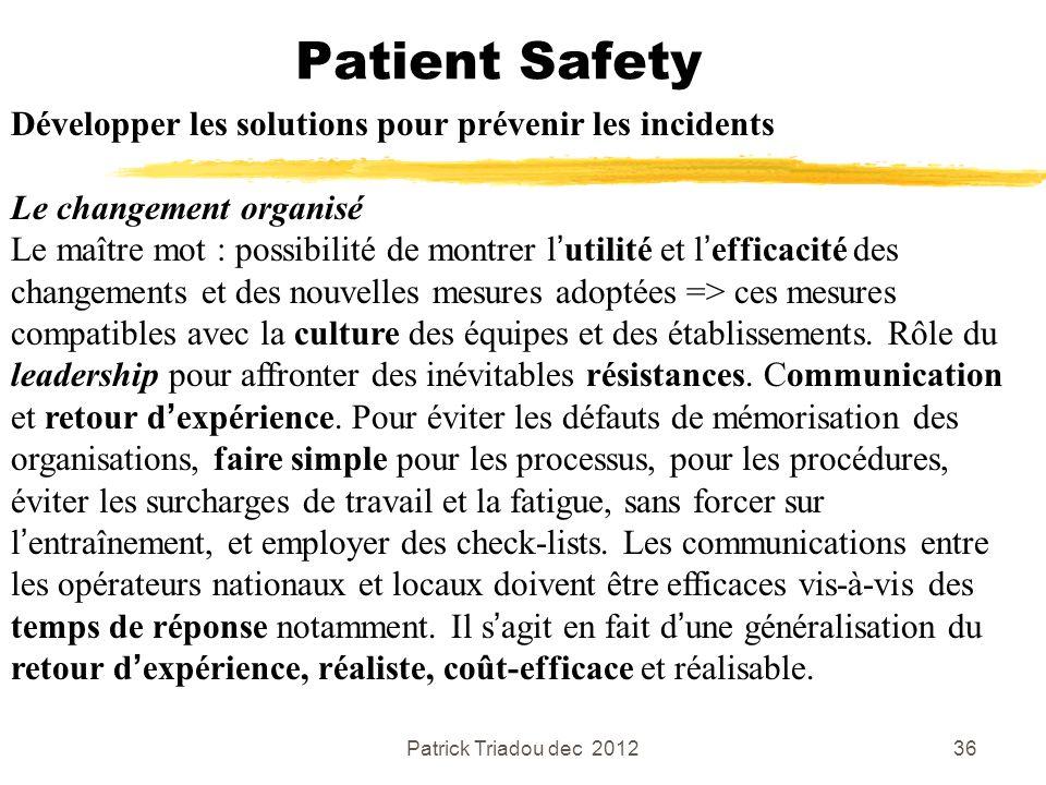 Patrick Triadou dec 201236 Patient Safety Développer les solutions pour prévenir les incidents Le changement organisé Le maître mot : possibilité de m