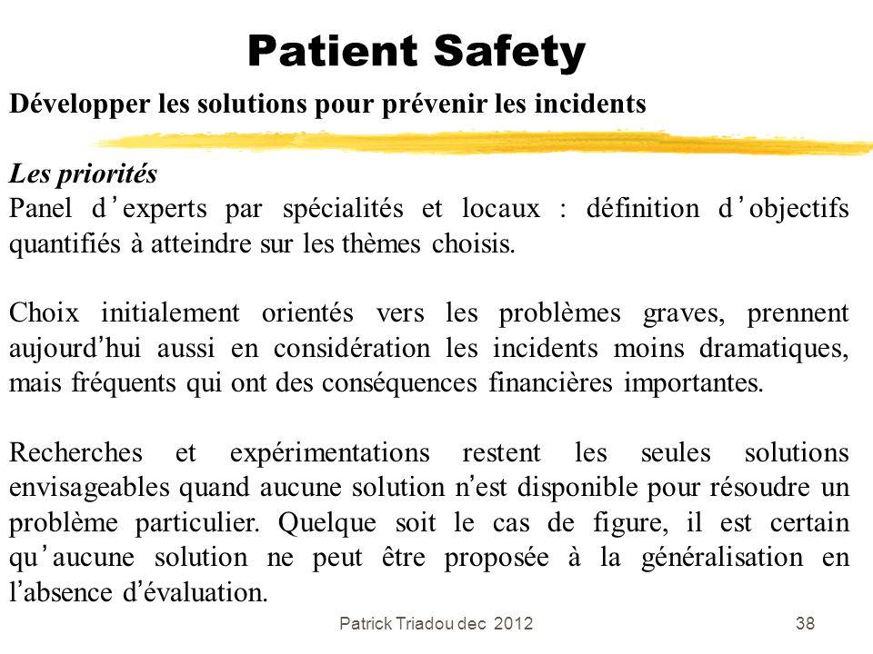 Patrick Triadou dec 201238 Patient Safety Développer les solutions pour prévenir les incidents Les priorités Panel dexperts par spécialités et locaux