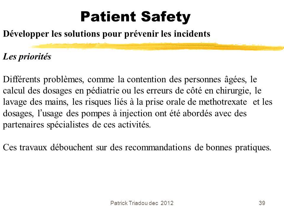 Patrick Triadou dec 201239 Patient Safety Développer les solutions pour prévenir les incidents Les priorités Différents problèmes, comme la contention
