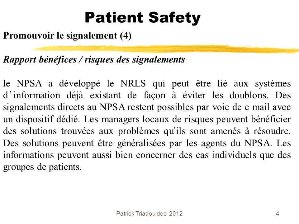 Patrick Triadou dec 20125 Patient Safety Promouvoir le signalement (5) Rapport bénéfices / risques des signalements Garantie danonymat et clause de confidentialité sont essentielles, comme cela a été amplement montré aussi bien dans le domaine de la santé que dans dautres domaines.
