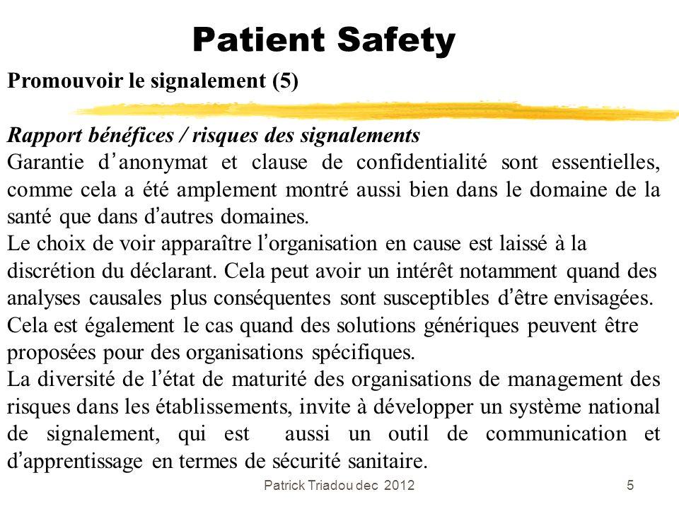 Patrick Triadou dec 20125 Patient Safety Promouvoir le signalement (5) Rapport bénéfices / risques des signalements Garantie danonymat et clause de co