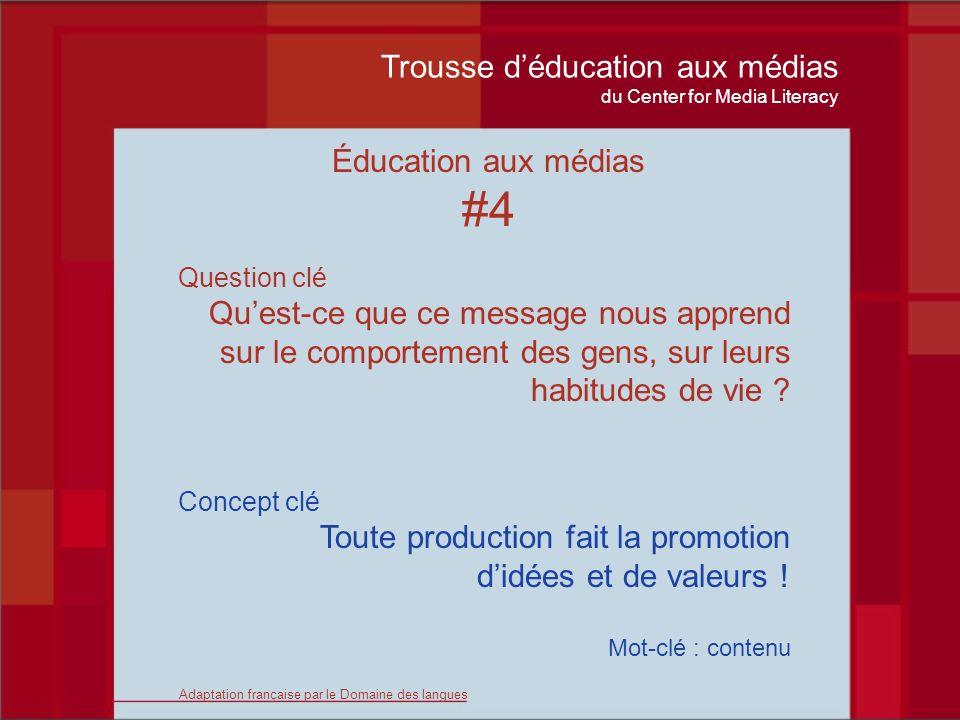 Trousse déducation aux médias du Center for Media Literacy Éducation aux médias #4 Question clé Quest-ce que ce message nous apprend sur le comportement des gens, sur leurs habitudes de vie .