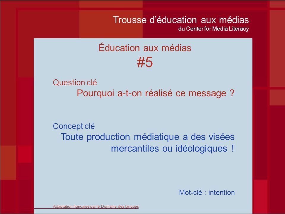 Trousse déducation aux médias du Center for Media Literacy Éducation aux médias #5 Question clé Pourquoi a-t-on réalisé ce message .