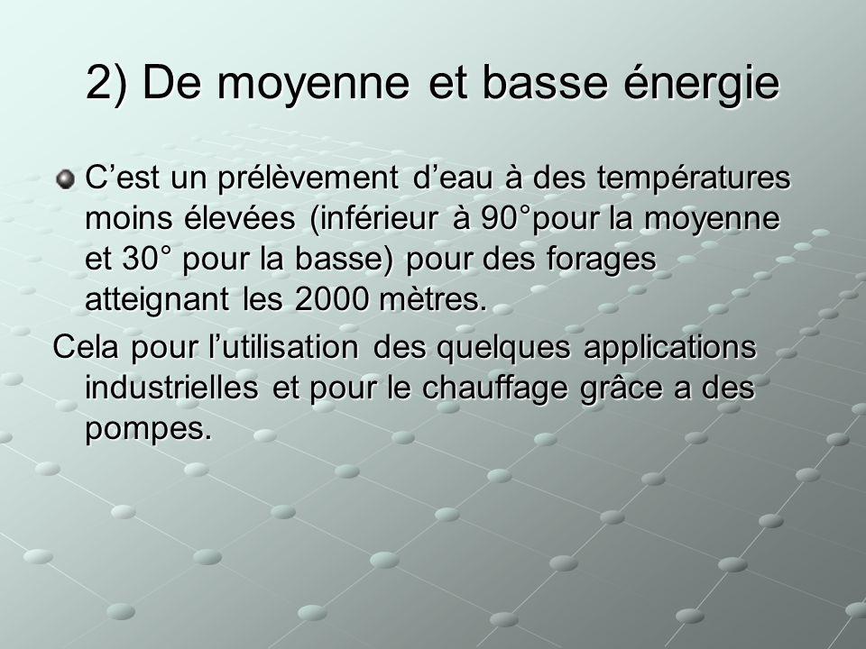 2) De moyenne et basse énergie Cest un prélèvement deau à des températures moins élevées (inférieur à 90°pour la moyenne et 30° pour la basse) pour de