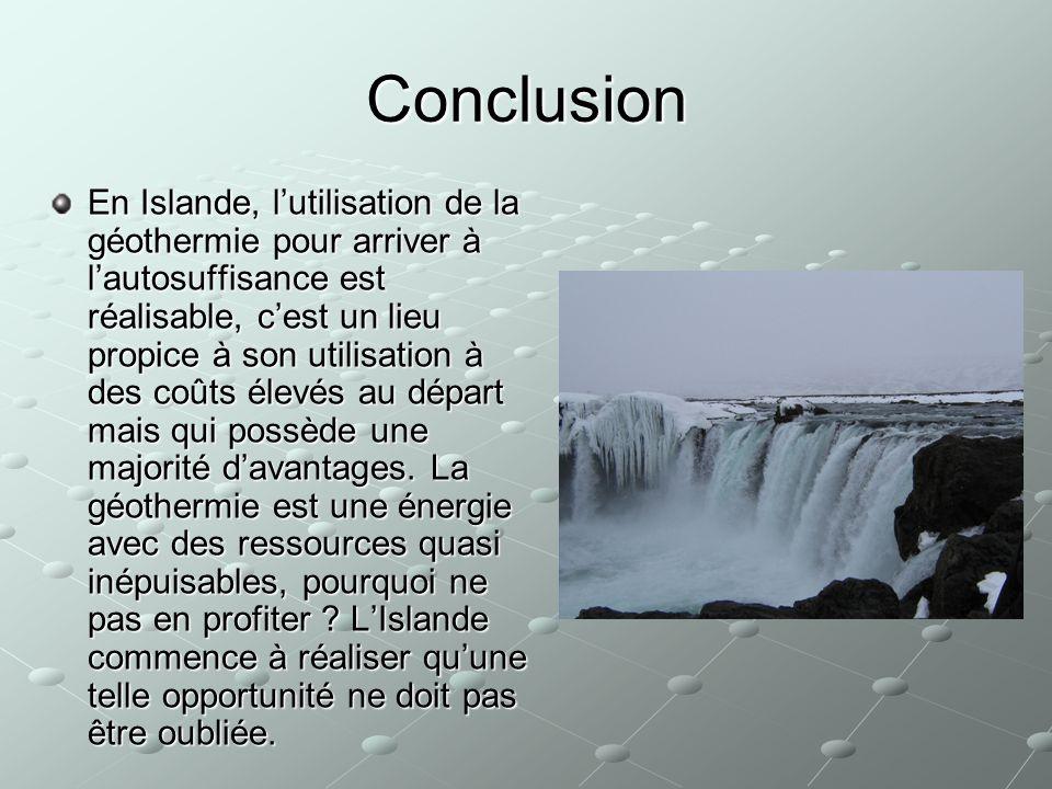 Conclusion En Islande, lutilisation de la géothermie pour arriver à lautosuffisance est réalisable, cest un lieu propice à son utilisation à des coûts