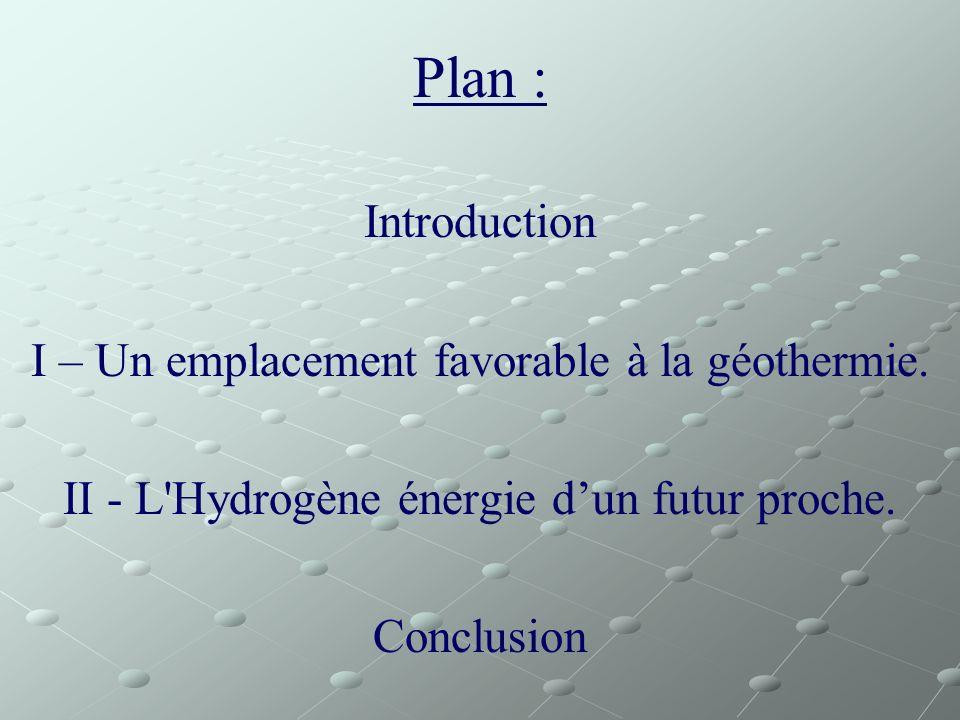 Plan : Introduction I – Un emplacement favorable à la géothermie. II - L'Hydrogène énergie dun futur proche. Conclusion