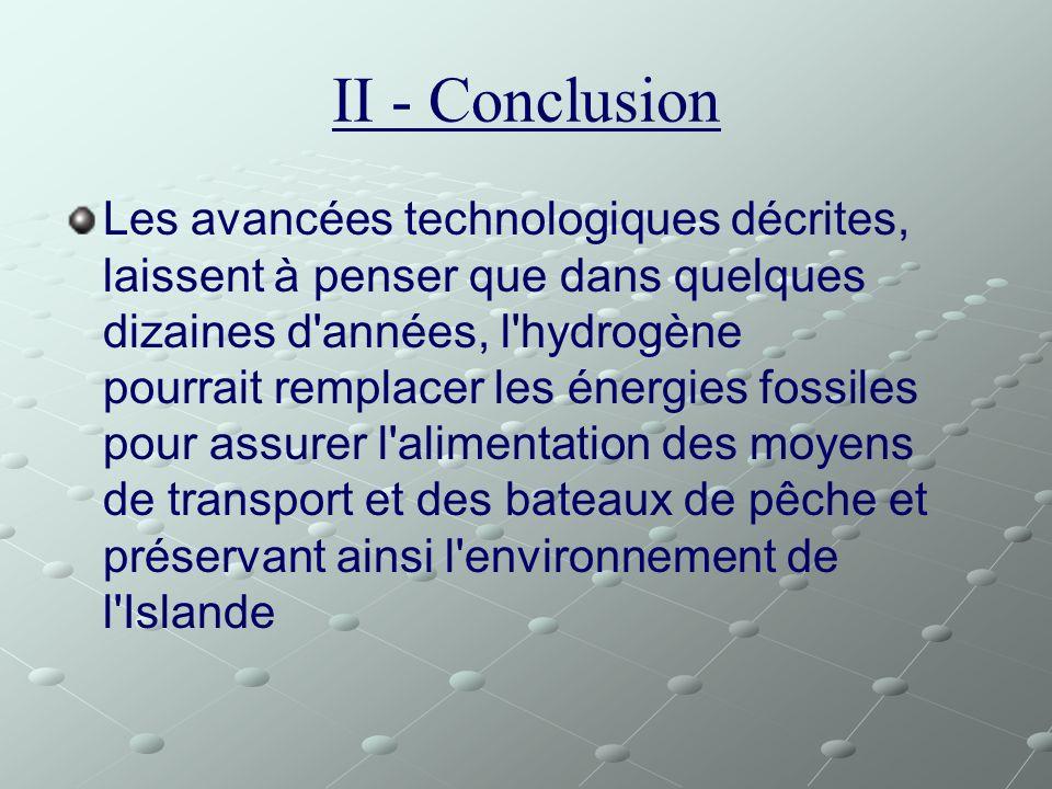 II - Conclusion Les avancées technologiques décrites, laissent à penser que dans quelques dizaines d'années, l'hydrogène pourrait remplacer les énergi