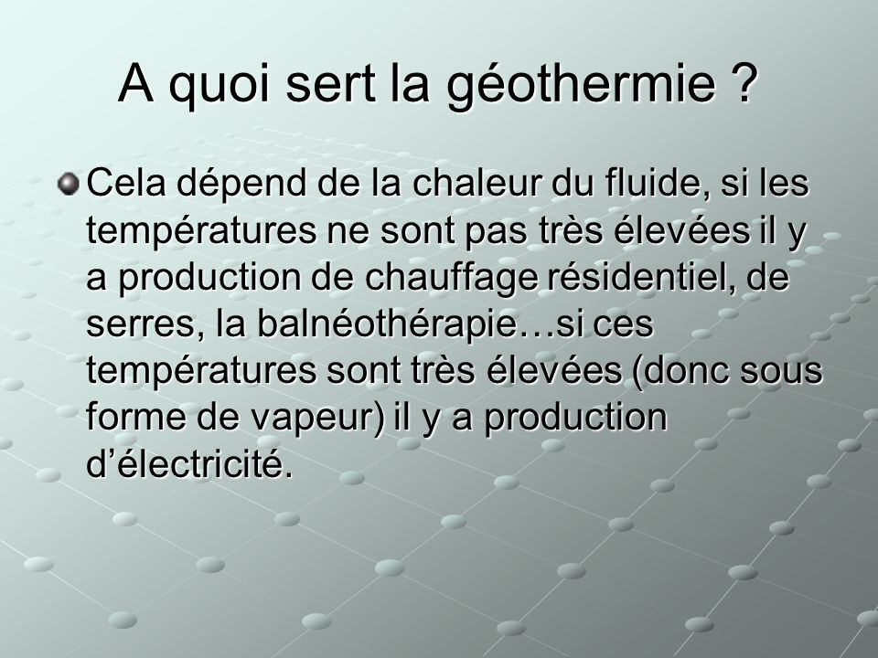 Il existe plusieurs types de géothermie 1) De haute énergie : La température de leau dépasse 150°C, la seule à produire directement de lélectricité.