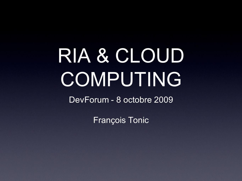 RIA & CLOUD COMPUTING DevForum - 8 octobre 2009 François Tonic