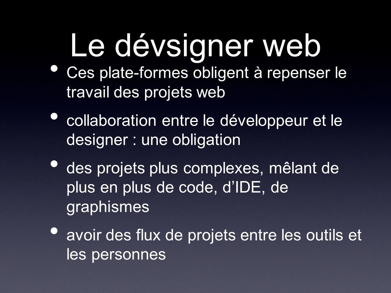 Le dévsigner web Ces plate-formes obligent à repenser le travail des projets web collaboration entre le développeur et le designer : une obligation des projets plus complexes, mêlant de plus en plus de code, dIDE, de graphismes avoir des flux de projets entre les outils et les personnes