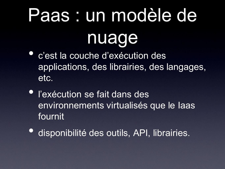 Paas : un modèle de nuage cest la couche dexécution des applications, des librairies, des langages, etc.