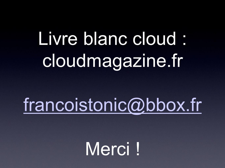 Livre blanc cloud : cloudmagazine.fr francoistonic@bbox.fr Merci ! francoistonic@bbox.fr