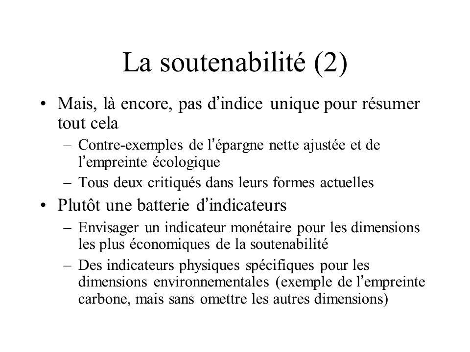 La soutenabilité (2) Mais, là encore, pas d indice unique pour résumer tout cela –Contre-exemples de l épargne nette ajustée et de l empreinte écologique –Tous deux critiqués dans leurs formes actuelles Plutôt une batterie d indicateurs –Envisager un indicateur monétaire pour les dimensions les plus économiques de la soutenabilité –Des indicateurs physiques spécifiques pour les dimensions environnementales (exemple de l empreinte carbone, mais sans omettre les autres dimensions)