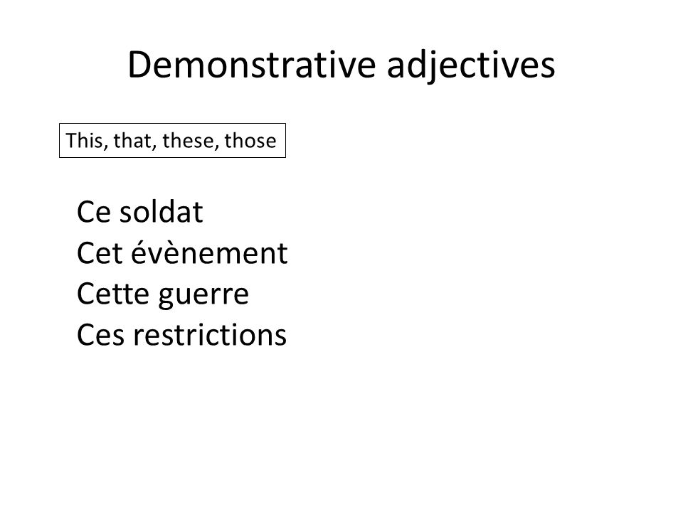 Demonstrative adjectives This, that, these, those Ce soldat Cet évènement Cette guerre Ces restrictions