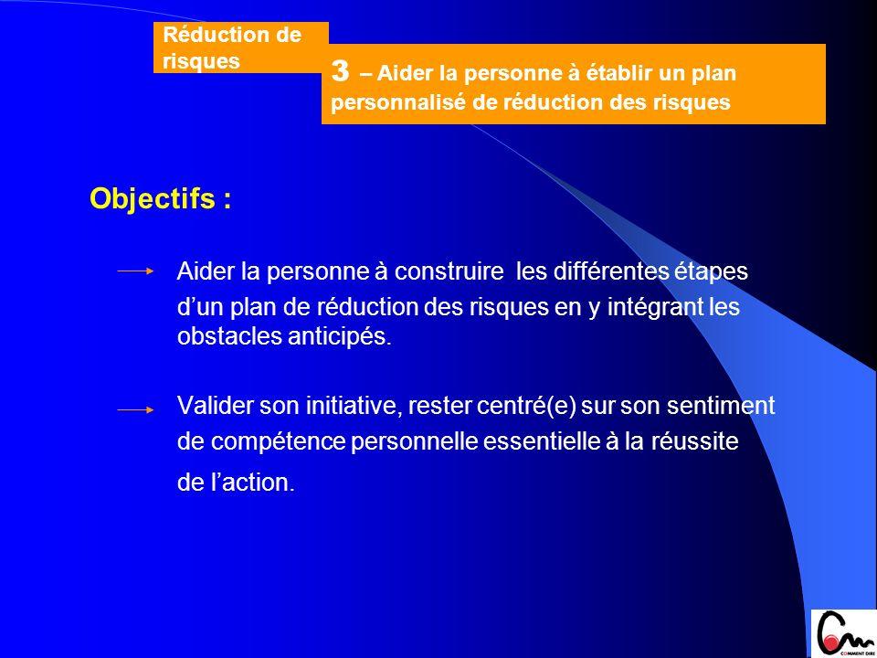 Objectifs : Aider la personne à construire les différentes étapes dun plan de réduction des risques en y intégrant les obstacles anticipés. Valider so