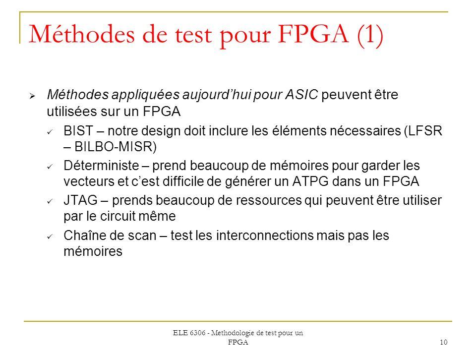 ELE 6306 - Methodologie de test pour un FPGA 10 Méthodes de test pour FPGA (1) Méthodes appliquées aujourdhui pour ASIC peuvent être utilisées sur un