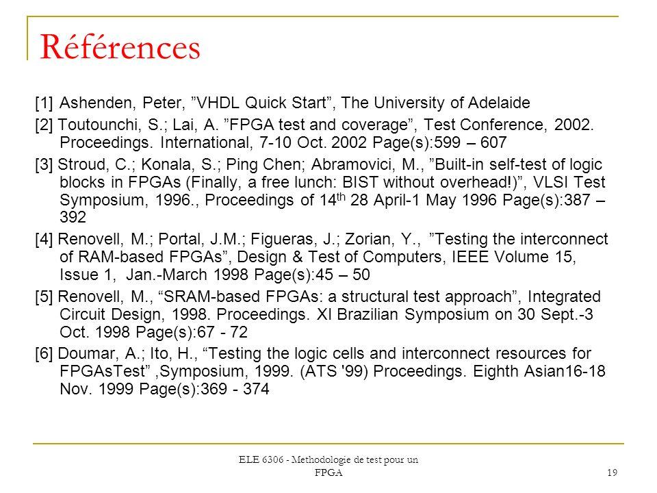 ELE 6306 - Methodologie de test pour un FPGA 19 Références [1]Ashenden, Peter, VHDL Quick Start, The University of Adelaide [2] Toutounchi, S.; Lai, A