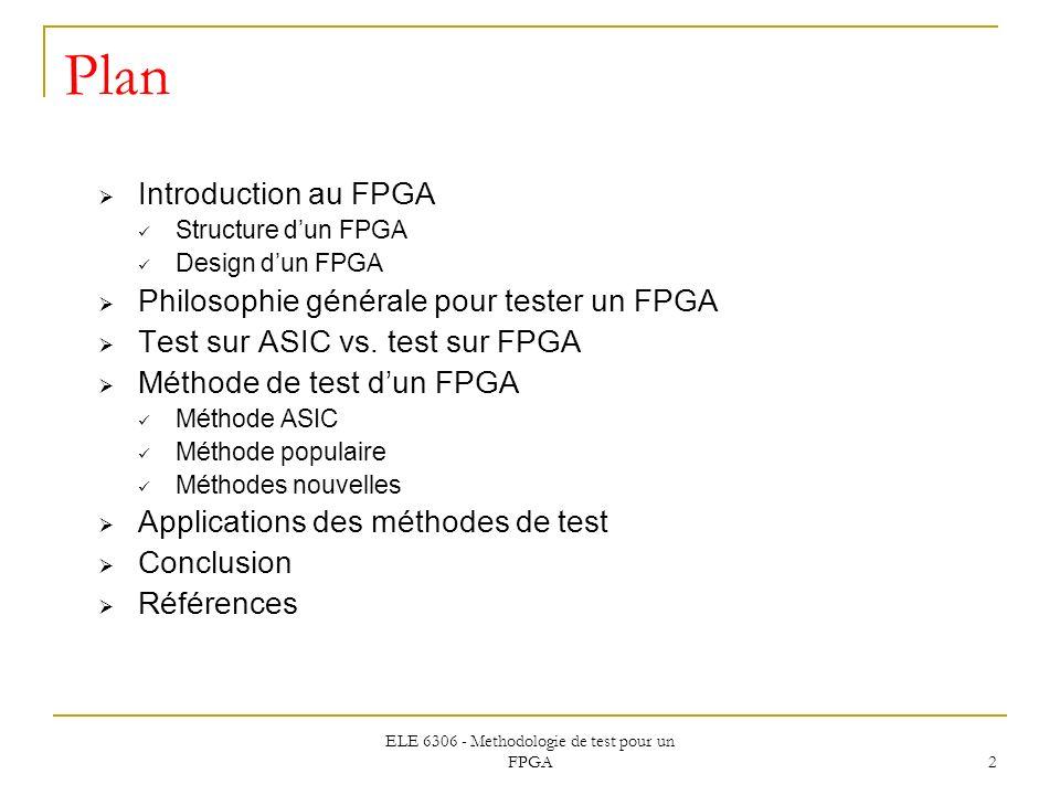 ELE 6306 - Methodologie de test pour un FPGA 2 Plan Introduction au FPGA Structure dun FPGA Design dun FPGA Philosophie générale pour tester un FPGA T