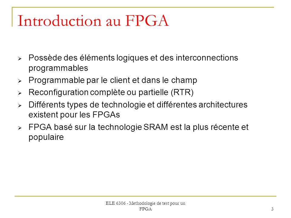 ELE 6306 - Methodologie de test pour un FPGA 3 Introduction au FPGA Possède des éléments logiques et des interconnections programmables Programmable p