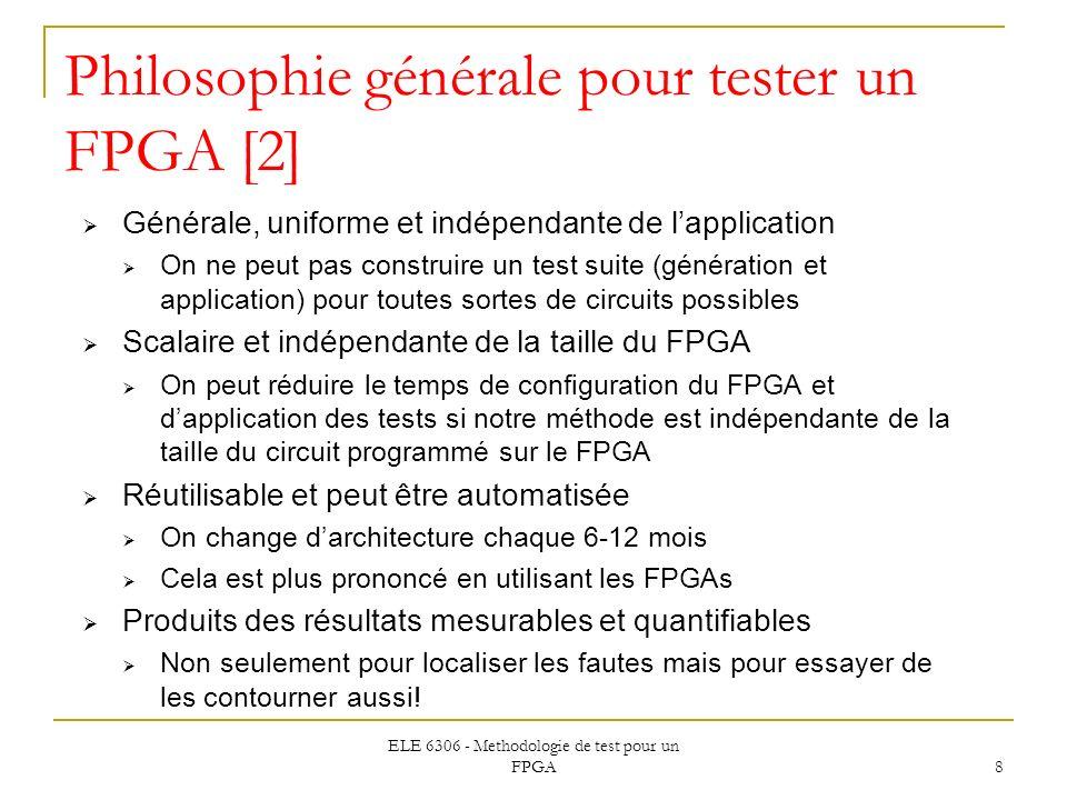 ELE 6306 - Methodologie de test pour un FPGA 8 Philosophie générale pour tester un FPGA [2] Générale, uniforme et indépendante de lapplication On ne p