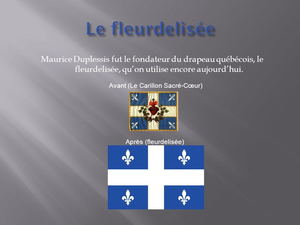 Maurice Duplessis fut le fondateur du drapeau québécois, le fleurdelisée, quon utilise encore aujourdhui. Avant (Le Carillon Sacré-Cœur) Après (fleurd