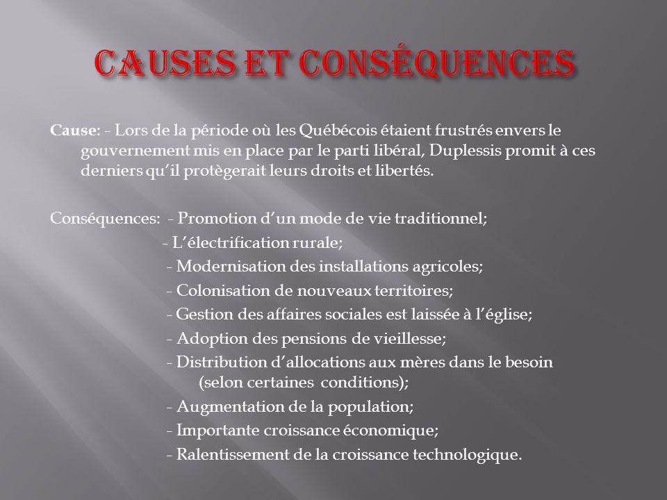 Cause : - Lors de la période où les Québécois étaient frustrés envers le gouvernement mis en place par le parti libéral, Duplessis promit à ces dernie