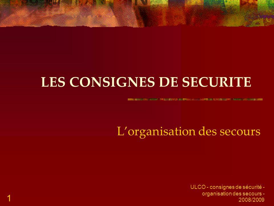 ULCO - consignes de sécurité - organisation des secours - 2008/2009 1 LES CONSIGNES DE SECURITE Lorganisation des secours