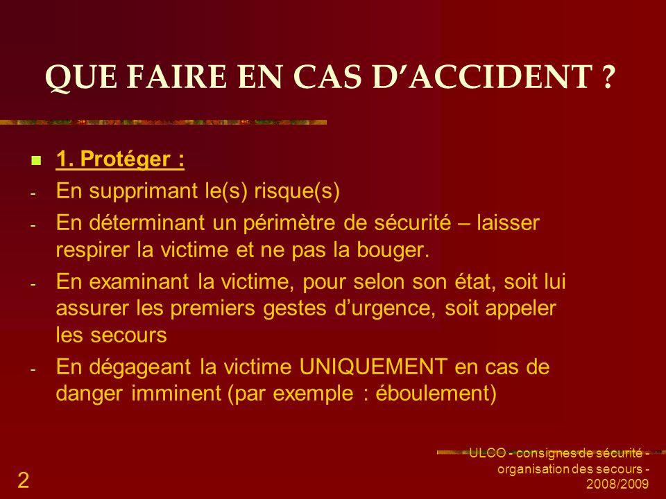 ULCO - consignes de sécurité - organisation des secours - 2008/2009 2 QUE FAIRE EN CAS DACCIDENT ? 1. Protéger : - En supprimant le(s) risque(s) - En