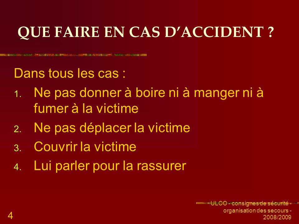 ULCO - consignes de sécurité - organisation des secours - 2008/2009 4 QUE FAIRE EN CAS DACCIDENT ? Dans tous les cas : 1. Ne pas donner à boire ni à m