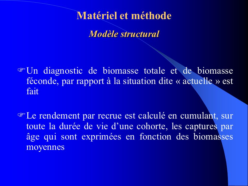 Modèle structural Matériel et méthode Modèle structural Un diagnostic de biomasse totale et de biomasse féconde, par rapport à la situation dite « actuelle » est fait Le rendement par recrue est calculé en cumulant, sur toute la durée de vie dune cohorte, les captures par âge qui sont exprimées en fonction des biomasses moyennes