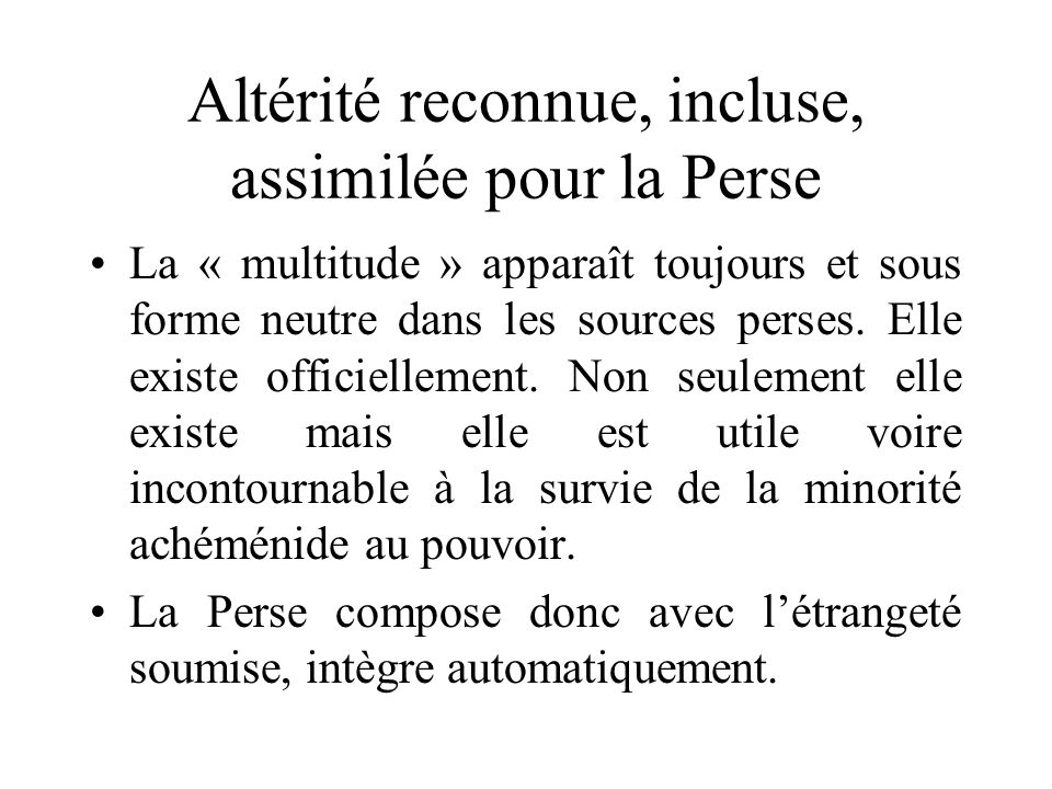 Altérité reconnue, incluse, assimilée pour la Perse La « multitude » apparaît toujours et sous forme neutre dans les sources perses. Elle existe offic