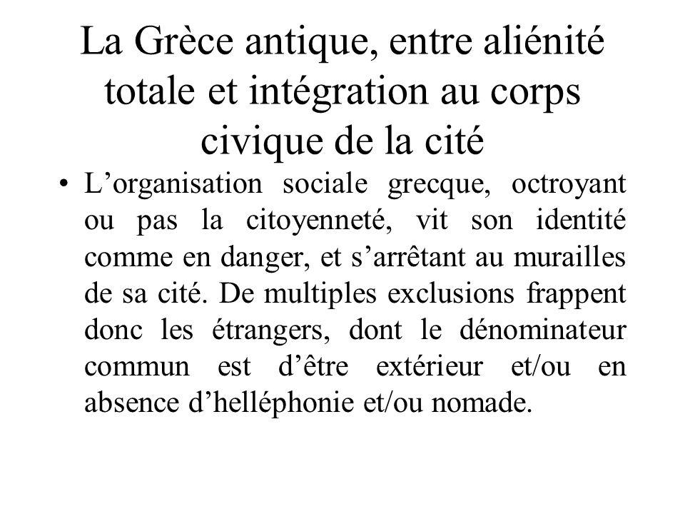 La Grèce antique, entre aliénité totale et intégration au corps civique de la cité Lorganisation sociale grecque, octroyant ou pas la citoyenneté, vit