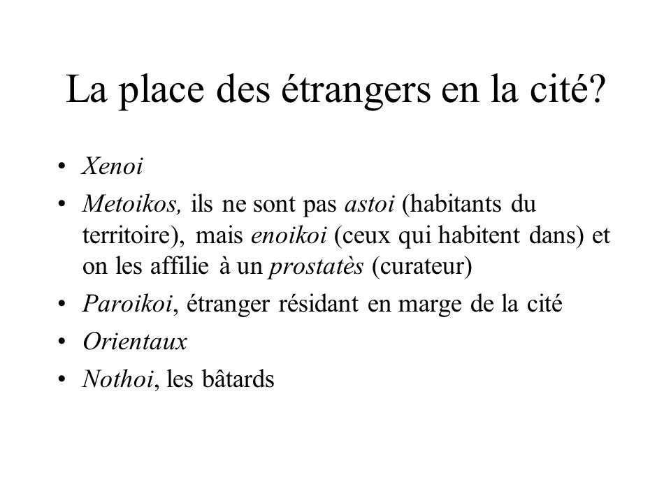 La place des étrangers en la cité? Xenoi Metoikos, ils ne sont pas astoi (habitants du territoire), mais enoikoi (ceux qui habitent dans) et on les af