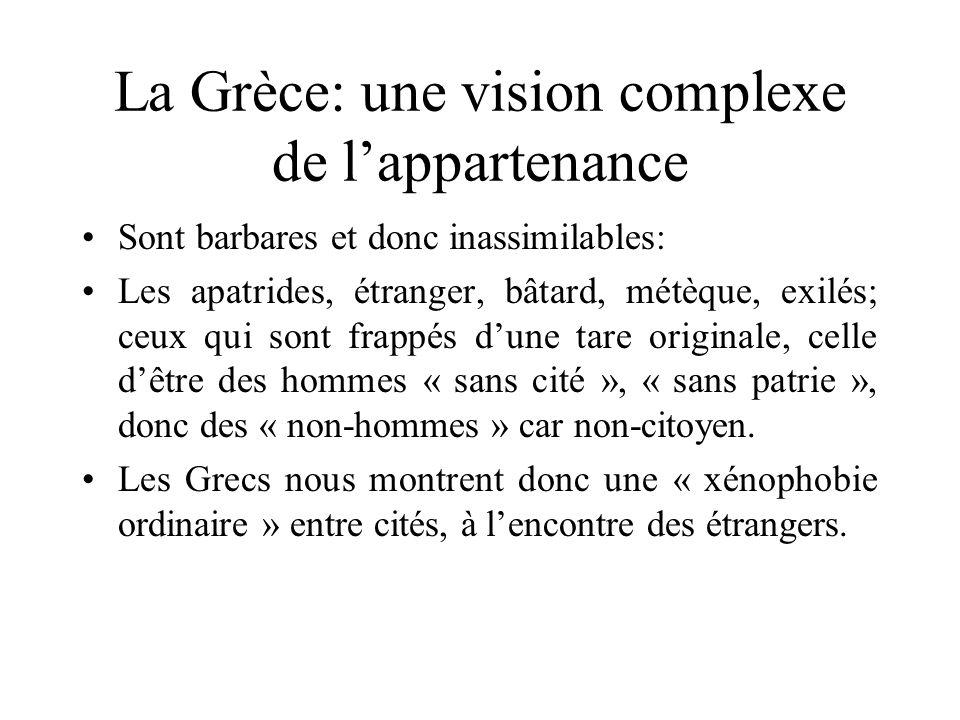 La Grèce: une vision complexe de lappartenance Sont barbares et donc inassimilables: Les apatrides, étranger, bâtard, métèque, exilés; ceux qui sont f