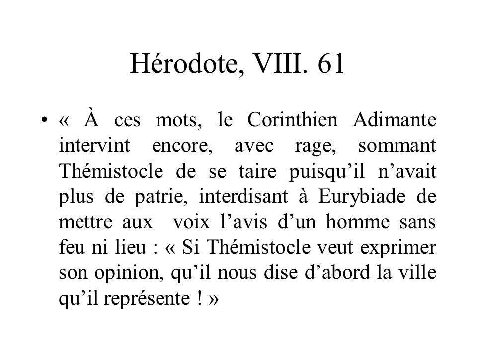 Hérodote, VIII. 61 « À ces mots, le Corinthien Adimante intervint encore, avec rage, sommant Thémistocle de se taire puisquil navait plus de patrie, i